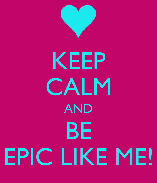 KEEP CALM AND BE EPIC LIKE ME!