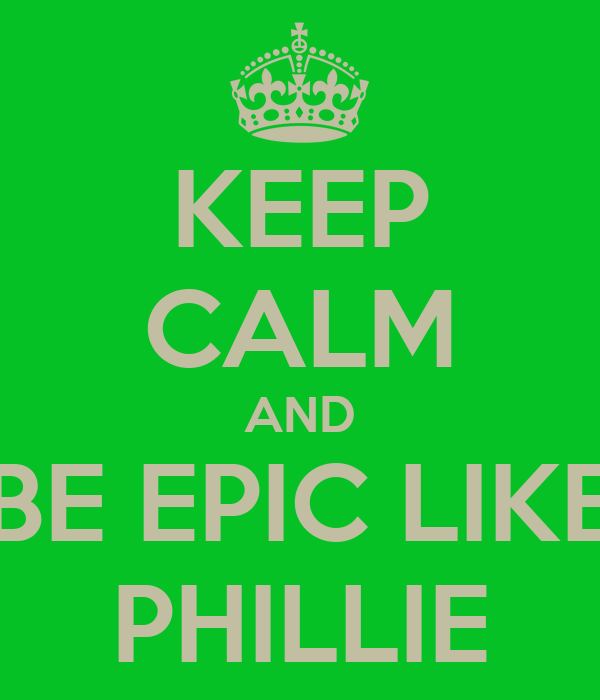 KEEP CALM AND BE EPIC LIKE PHILLIE