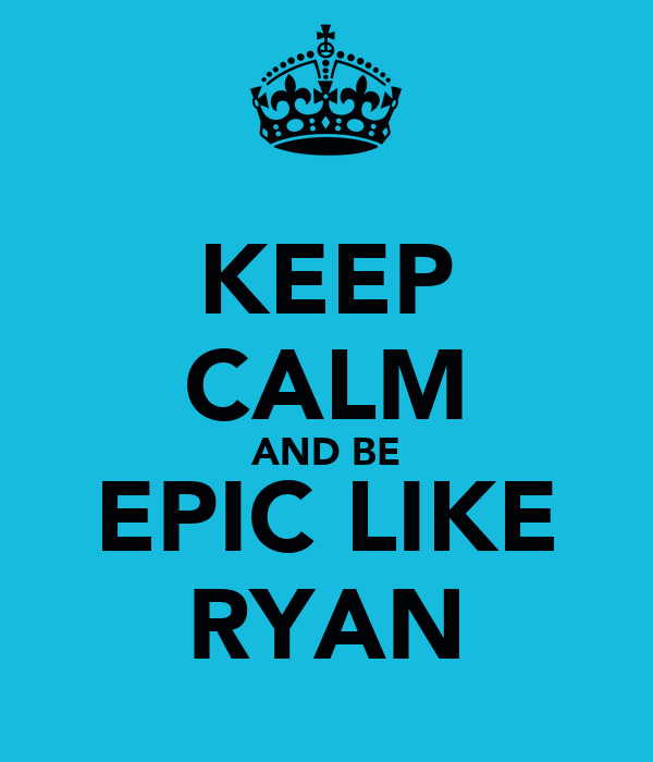 KEEP CALM AND BE EPIC LIKE RYAN