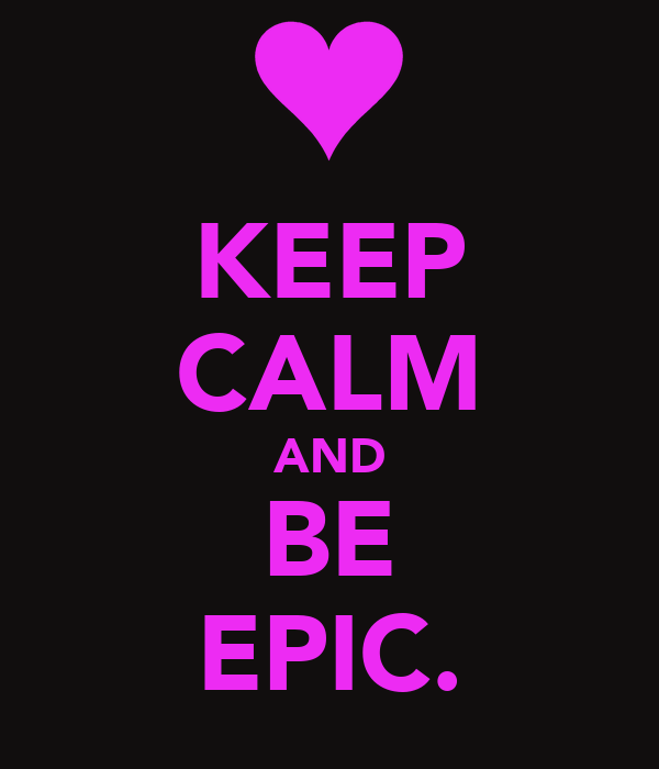 KEEP CALM AND BE EPIC.