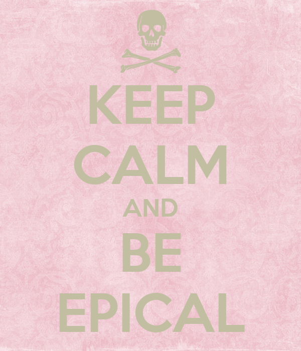KEEP CALM AND BE EPICAL