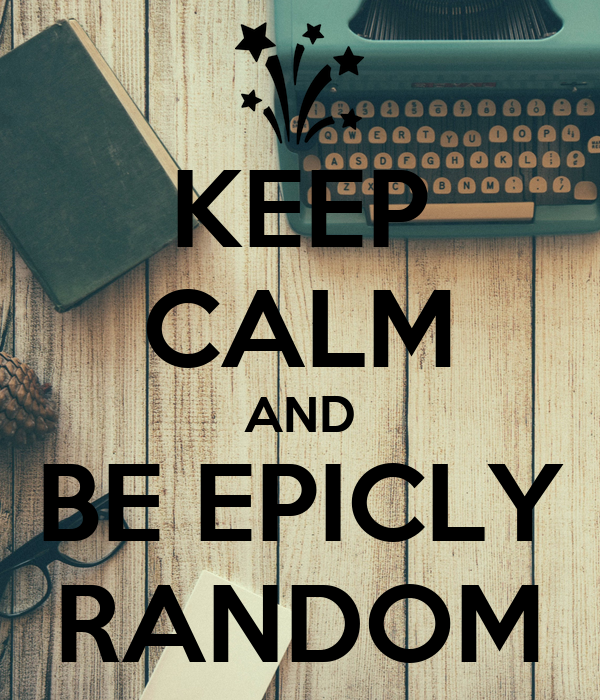 KEEP CALM AND BE EPICLY RANDOM
