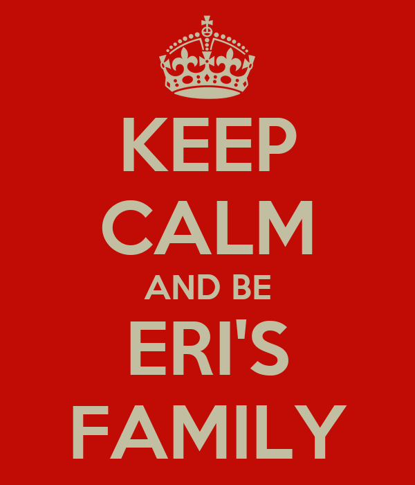 KEEP CALM AND BE ERI'S FAMILY