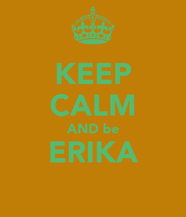 KEEP CALM AND be ERIKA