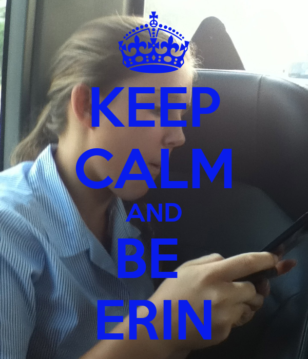 KEEP CALM AND BE  ERIN