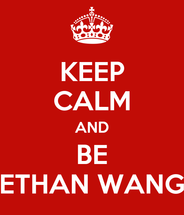 KEEP CALM AND BE ETHAN WANG