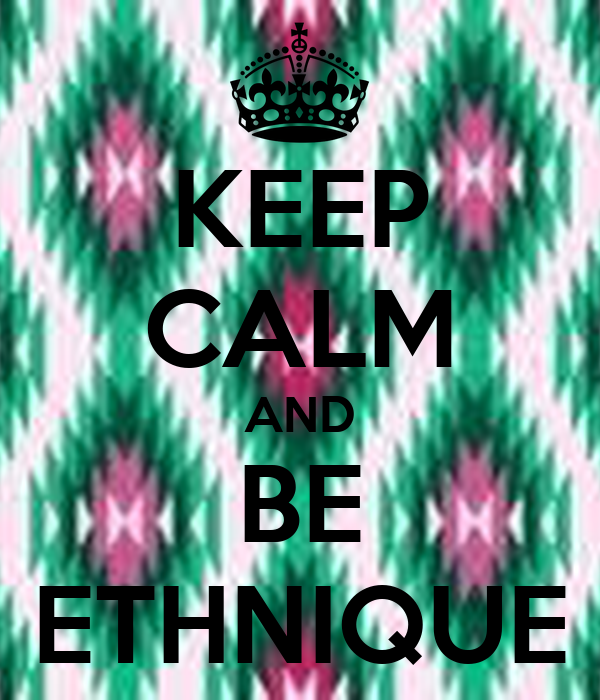 KEEP CALM AND BE ETHNIQUE