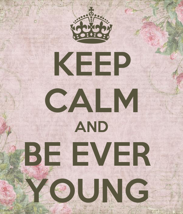 KEEP CALM AND BE EVER  YOUNG