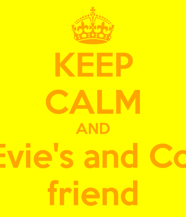 KEEP CALM AND be Evie's and Coza's friend