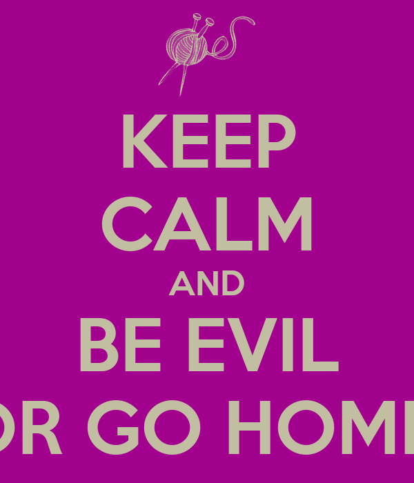 KEEP CALM AND BE EVIL OR GO HOME.
