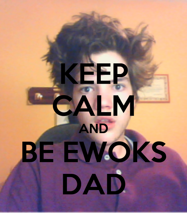 KEEP CALM AND BE EWOKS DAD