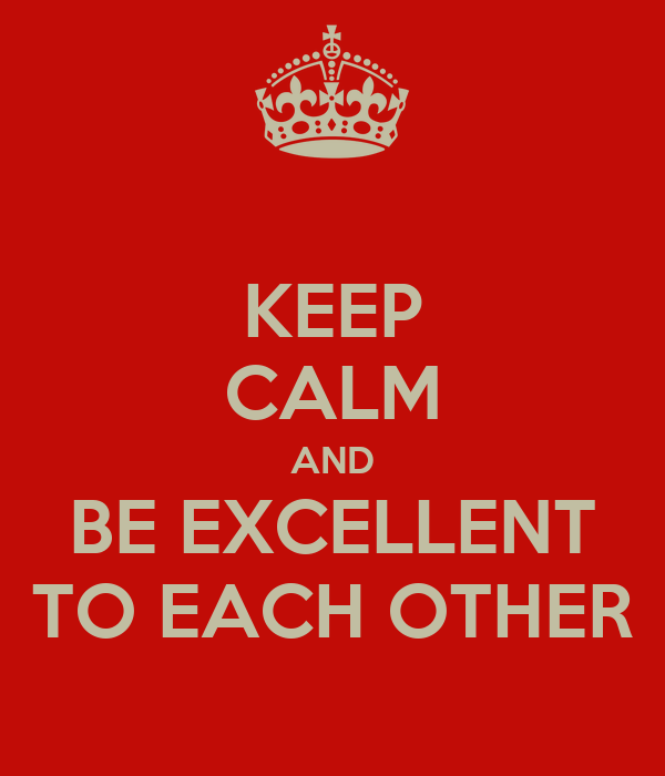 KEEP CALM AND BE EXCELLENT TO EACH OTHER