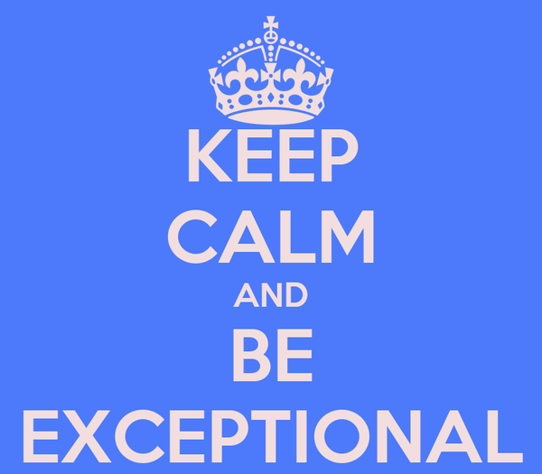 KEEP CALM AND BE EXCEPTIONAL