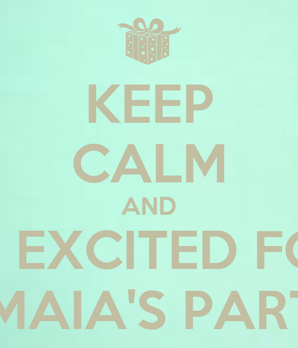 KEEP CALM AND BE EXCITED FOR AMAIA'S PARTY
