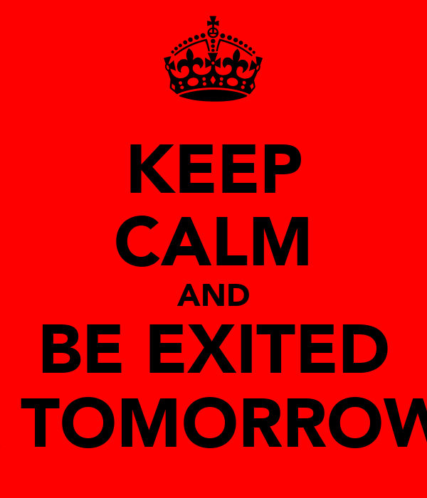 KEEP CALM AND BE EXITED FOR TOMORROW!<3