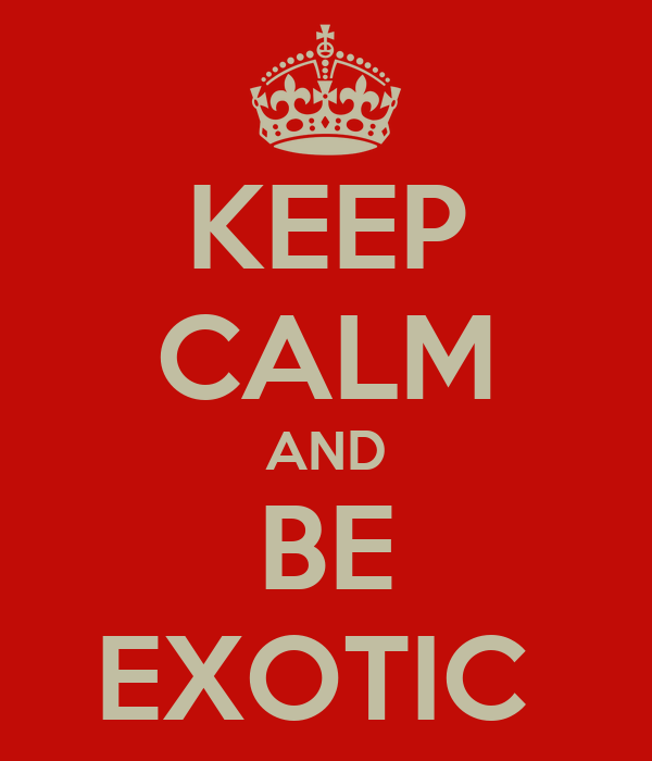 KEEP CALM AND BE EXOTIC