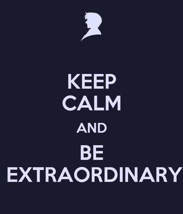 KEEP CALM AND BE  EXTRAORDINARY