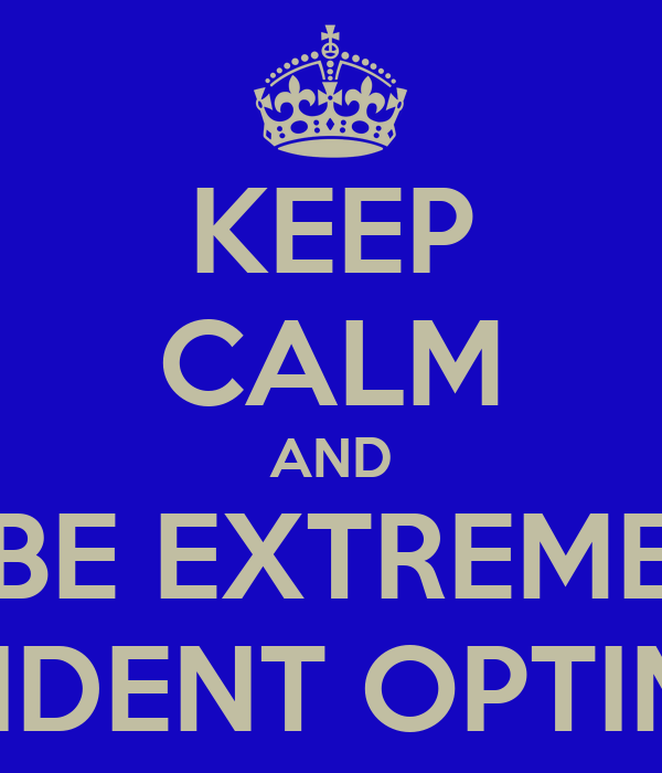 KEEP CALM AND BE EXTREME CONFIDENT OPTIMISTIC