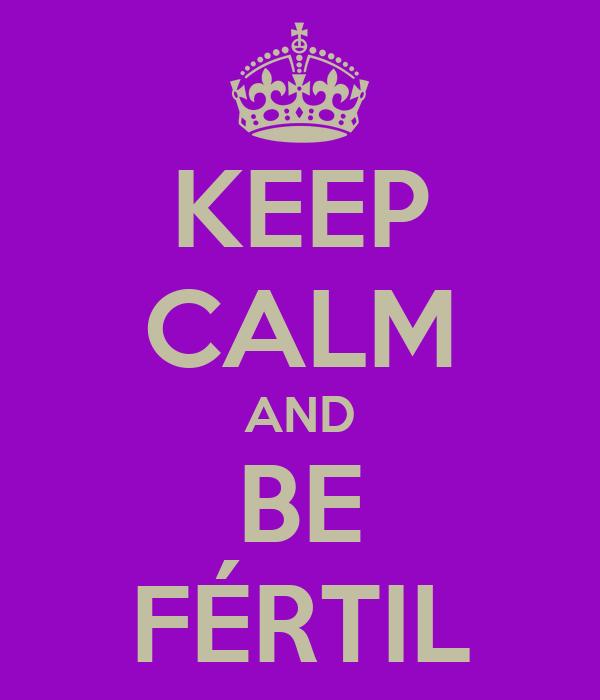 KEEP CALM AND BE FÉRTIL