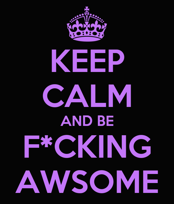 KEEP CALM AND BE F*CKING AWSOME