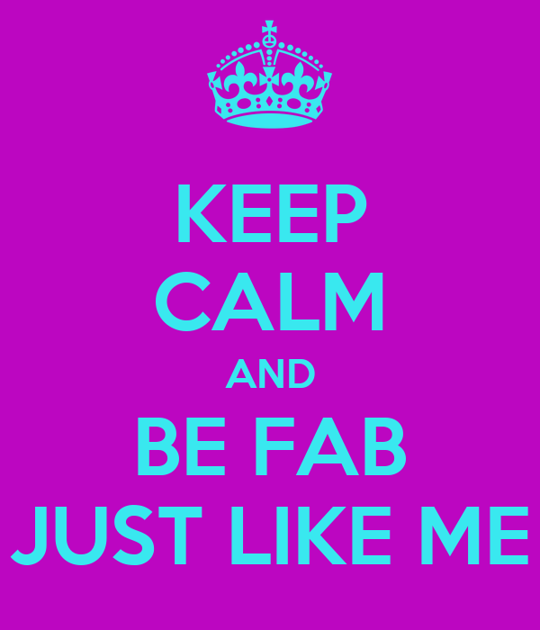 KEEP CALM AND BE FAB JUST LIKE ME