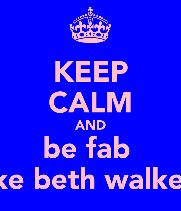KEEP CALM AND be fab  like beth walker