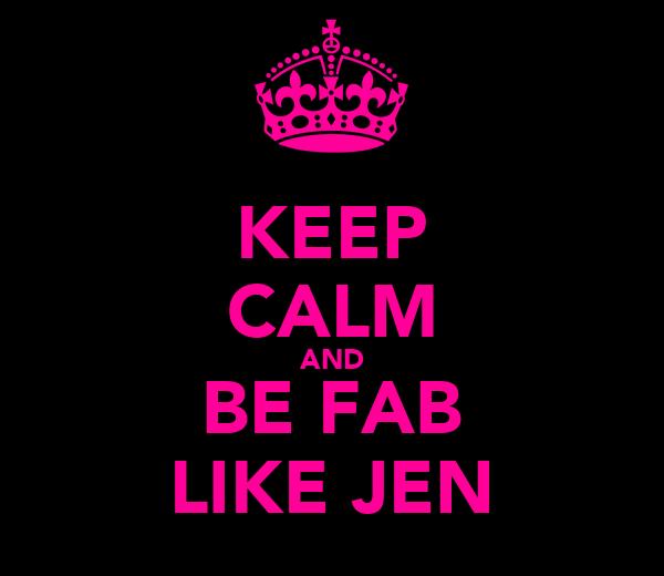 KEEP CALM AND BE FAB LIKE JEN