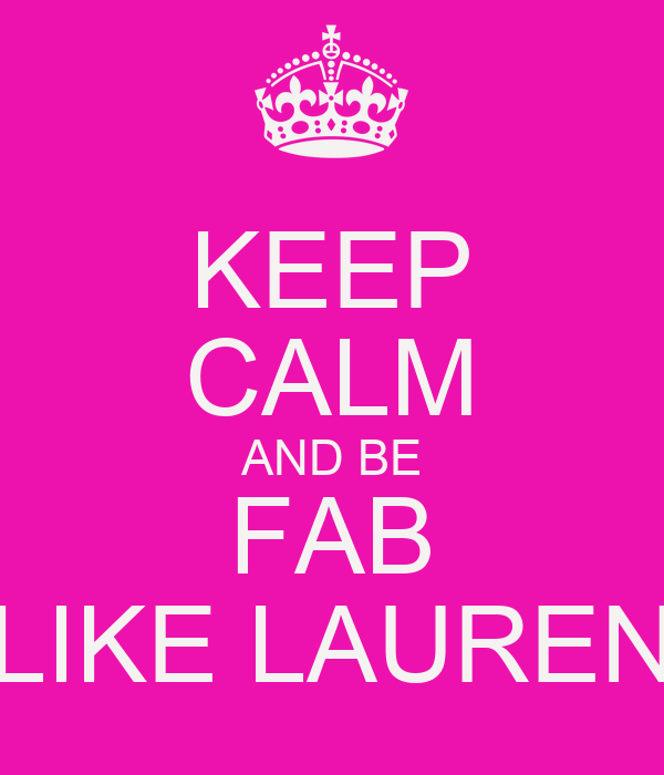 KEEP CALM AND BE FAB LIKE LAUREN