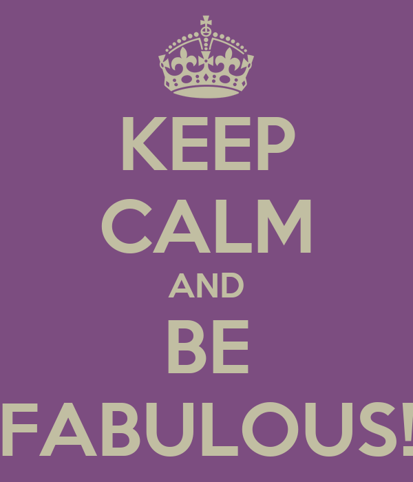 KEEP CALM AND BE FABULOUS!