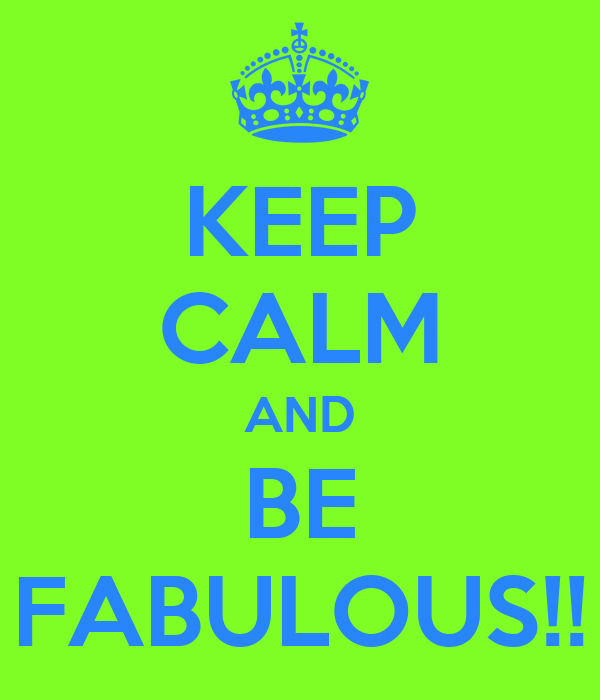 KEEP CALM AND BE FABULOUS!!