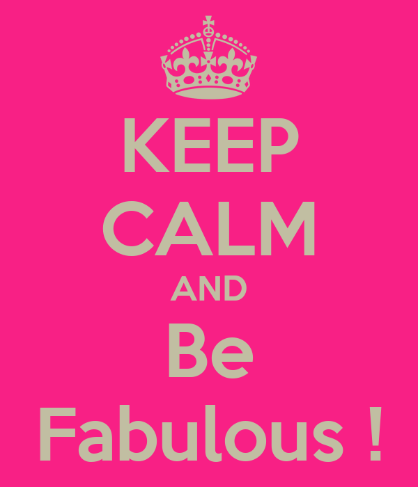 KEEP CALM AND Be Fabulous !
