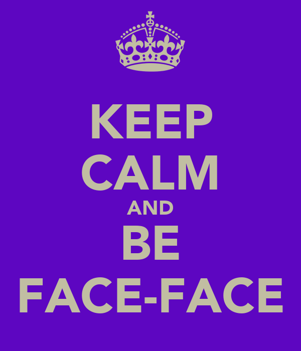 KEEP CALM AND BE FACE-FACE