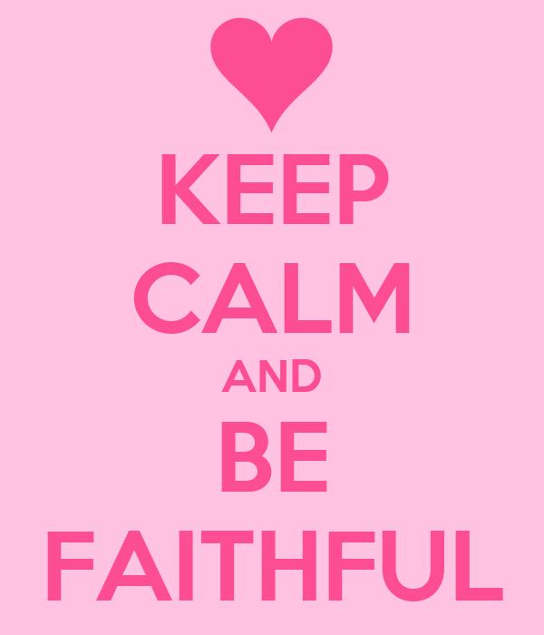 KEEP CALM AND BE FAITHFUL