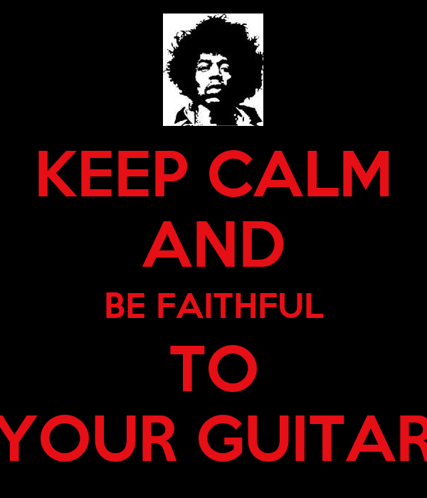 KEEP CALM AND BE FAITHFUL TO YOUR GUITAR