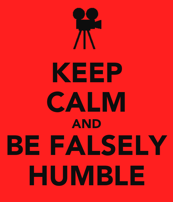 KEEP CALM AND BE FALSELY HUMBLE