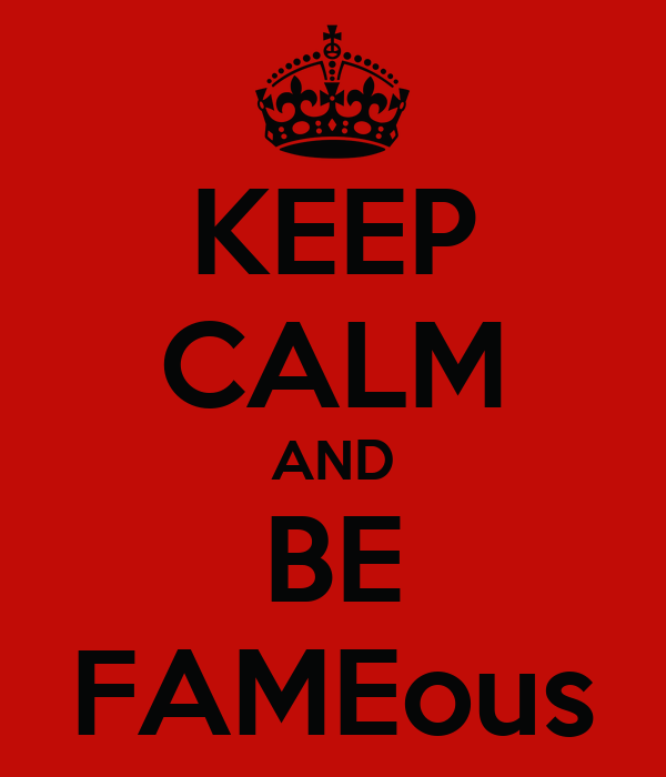 KEEP CALM AND BE FAMEous