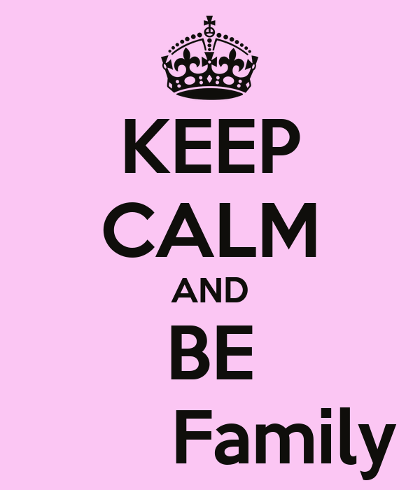 KEEP CALM AND BE        Family