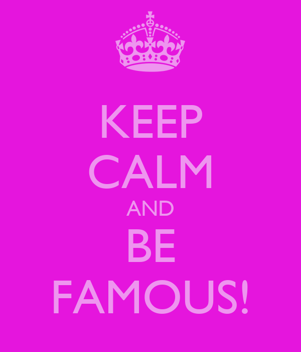 KEEP CALM AND BE FAMOUS!