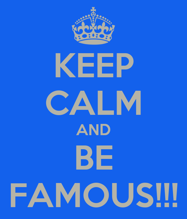 KEEP CALM AND BE FAMOUS!!!