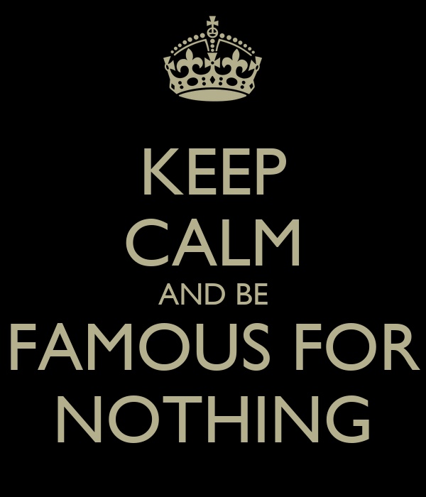 KEEP CALM AND BE FAMOUS FOR NOTHING