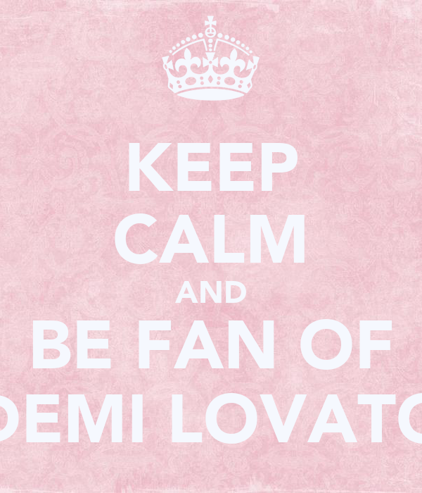KEEP CALM AND BE FAN OF DEMI LOVATO