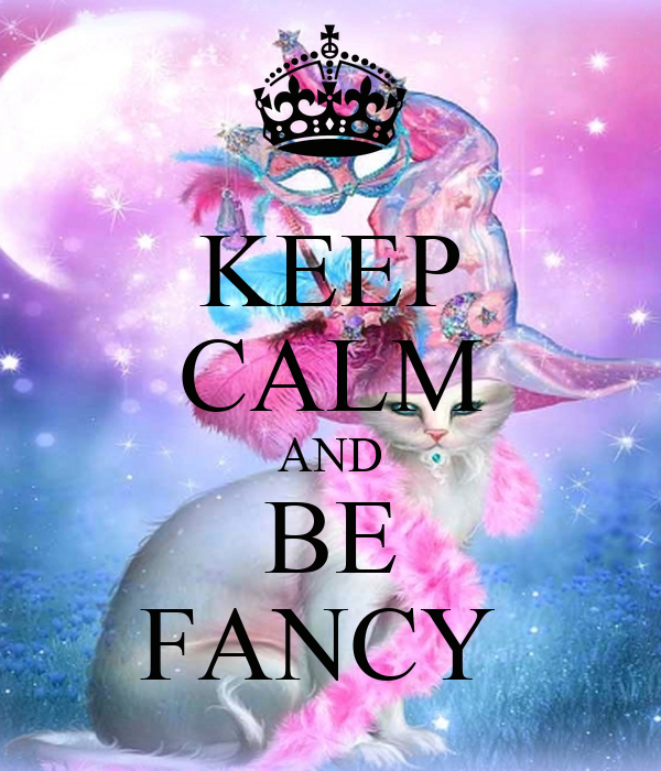 KEEP CALM AND BE FANCY