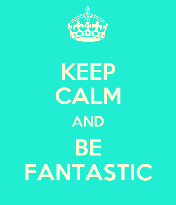 KEEP CALM AND BE FANTASTIC