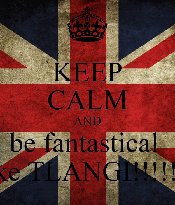 KEEP CALM AND be fantastical  like TLANGI!!!!!!!
