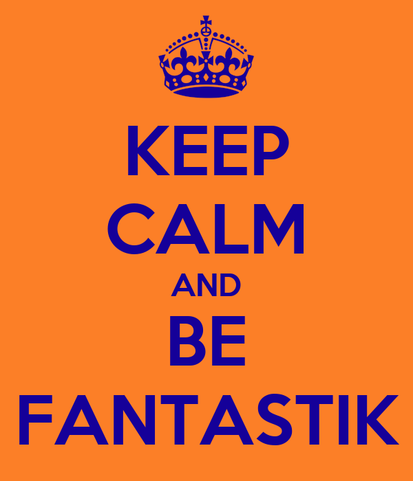 KEEP CALM AND BE FANTASTIK