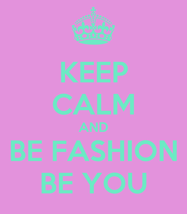 KEEP CALM AND BE FASHION BE YOU