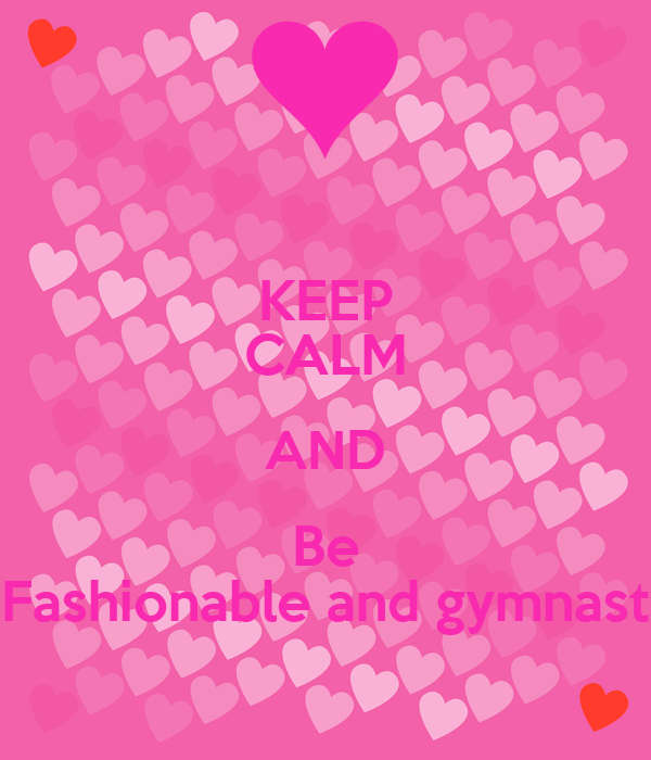 KEEP CALM AND Be Fashionable and gymnast