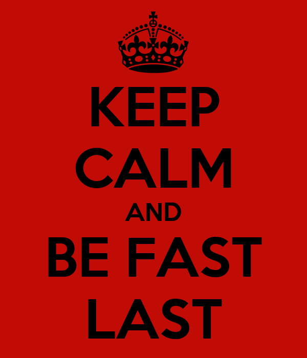 KEEP CALM AND BE FAST LAST