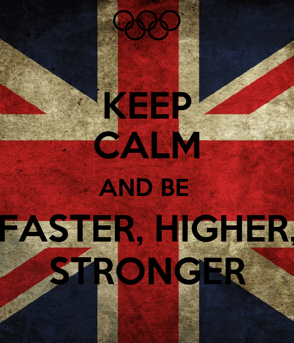 KEEP CALM AND BE  FASTER, HIGHER, STRONGER
