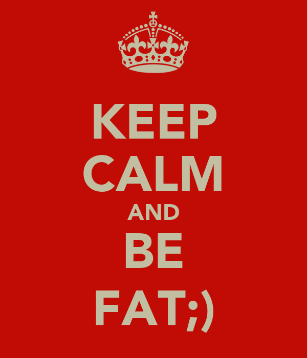 KEEP CALM AND BE FAT;)